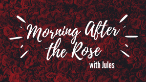 Morning After The Rose with Jules